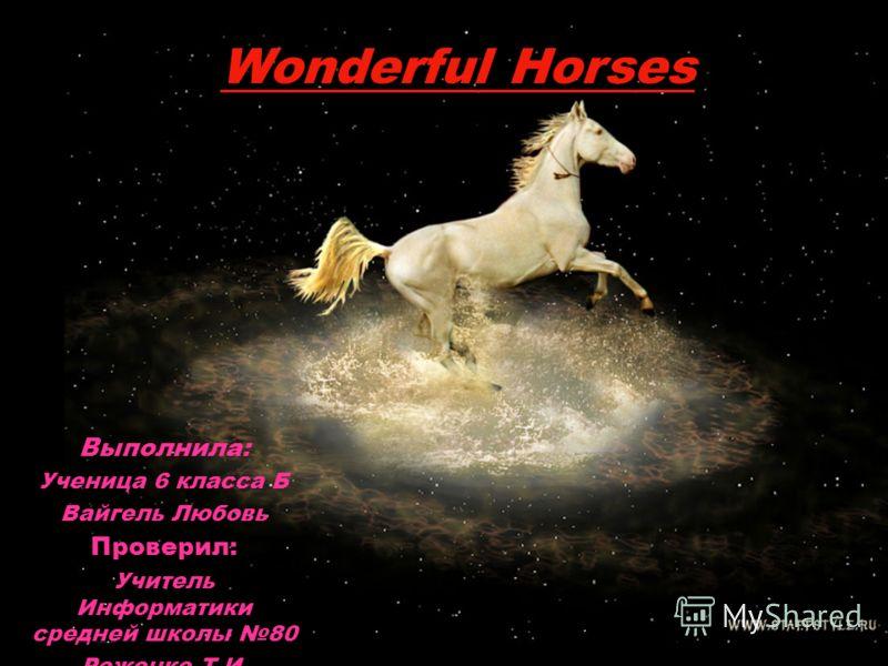 Выполнила: Ученица 6 класса Б Вайгель Любовь Проверил: Учитель Информатики средней школы 80 Роженко Т.И. Wonderful Horses