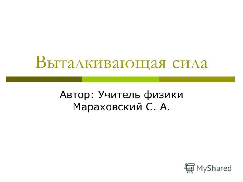 Выталкивающая сила Автор: Учитель физики Мараховский С. А.