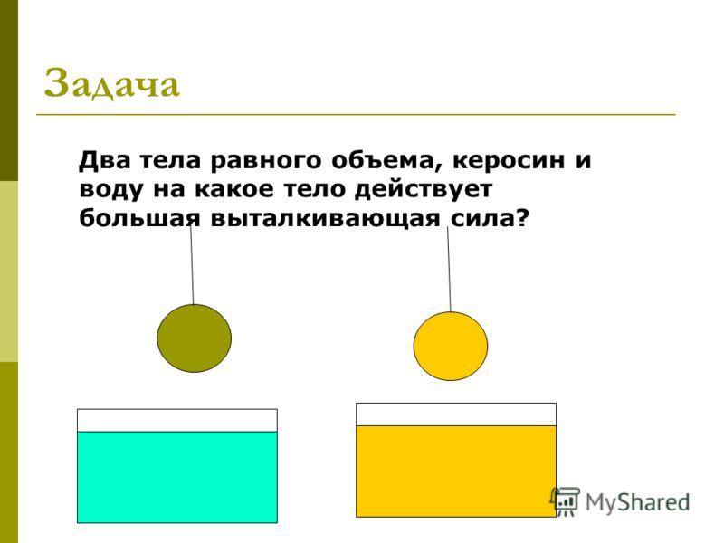 Задача Два тела равного объема, керосин и воду на какое тело действует большая выталкивающая сила?