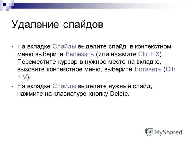 Перемещение слайдов На вкладке Слайды выделите нужный слайд. Удерживая нажатой левую кнопку мыши, переместите курсор в нужное вам место, затем отпустите кнопку. На вкладке Слайды выделите слайд, в контекстном меню выберите Вырезать (или нажмите Cltr