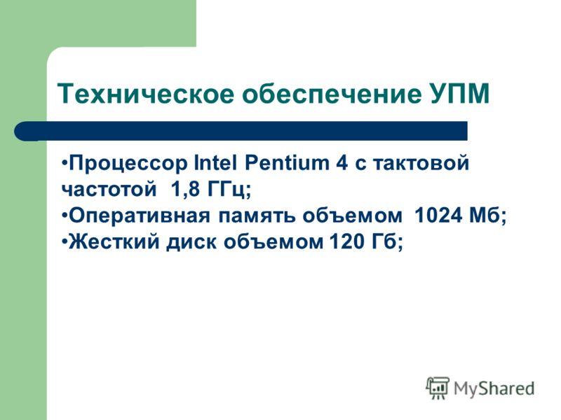 Техническое обеспечение УПМ Процессор Intel Pentium 4 с тактовой частотой 1,8 ГГц; Оперативная память объемом 1024 Мб; Жесткий диск объемом 120 Гб;