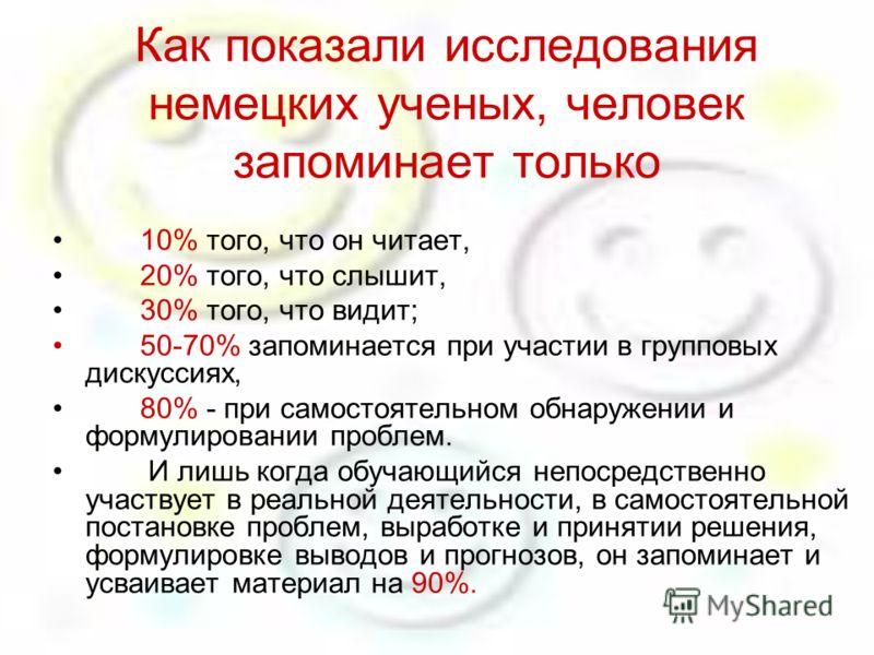 Как показали исследования немецких ученых, человек запоминает только 10% того, что он читает, 20% того, что слышит, 30% того, что видит; 50-70% запоминается при участии в групповых дискуссиях, 80% - при самостоятельном обнаружении и формулировании пр