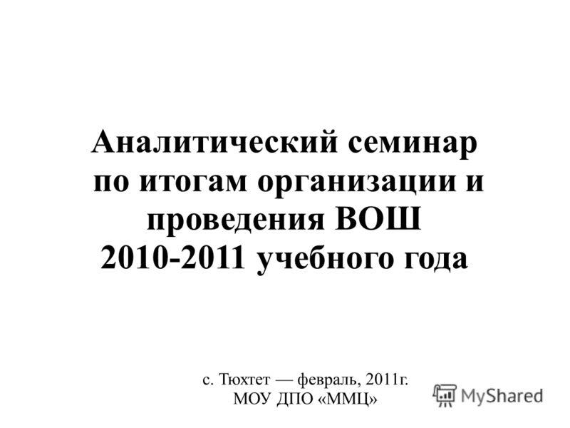 Аналитический семинар по итогам организации и проведения ВОШ 2010-2011 учебного года с. Тюхтет февраль, 2011г. МОУ ДПО «ММЦ»
