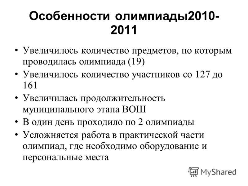 Особенности олимпиады2010- 2011 Увеличилось количество предметов, по которым проводилась олимпиада (19) Увеличилось количество участников со 127 до 161 Увеличилась продолжительность муниципального этапа ВОШ В один день проходило по 2 олимпиады Усложн
