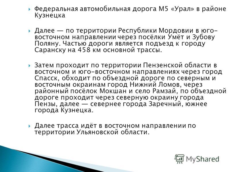 Федеральная автомобильная дорога М5 «Урал» в районе Кузнецка Далее по территории Республики Мордовии в юго- восточном направлении через посёлки Умёт и Зубову Поляну. Частью дороги является подъезд к городу Саранску на 458 км основной трассы. Затем пр