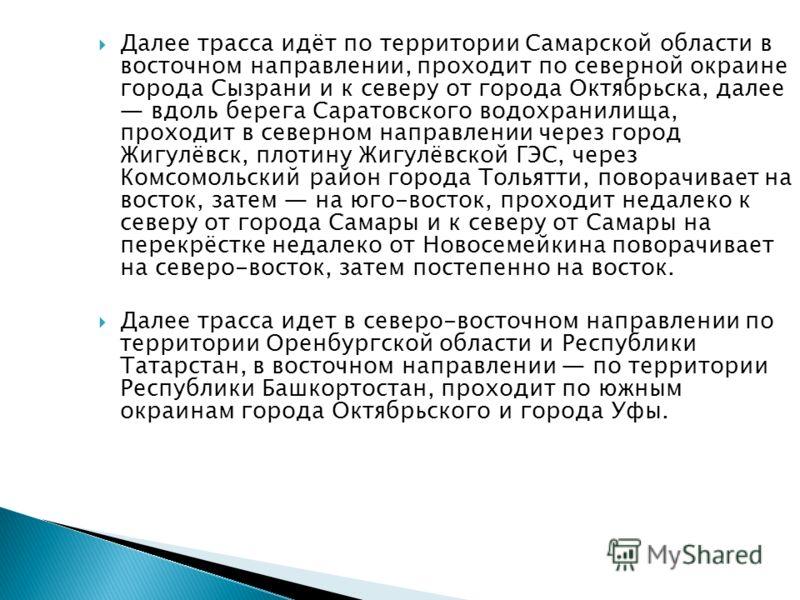 Далее трасса идёт по территории Самарской области в восточном направлении, проходит по северной окраине города Сызрани и к северу от города Октябрьска, далее вдоль берега Саратовского водохранилища, проходит в северном направлении через город Жигулёв