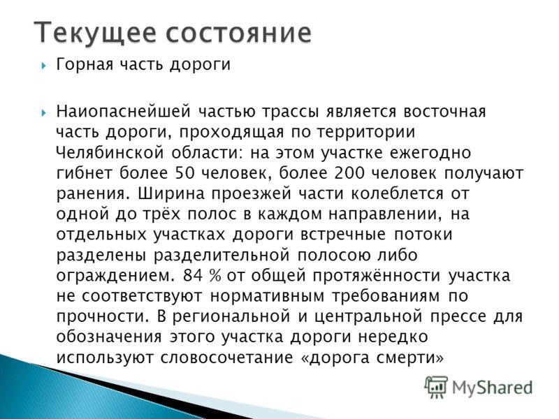 Горная часть дороги Наиопаснейшей частью трассы является восточная часть дороги, проходящая по территории Челябинской области: на этом участке ежегодно гибнет более 50 человек, более 200 человек получают ранения. Ширина проезжей части колеблется от о