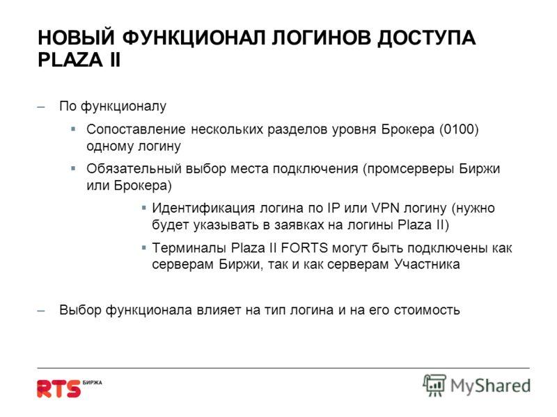 НОВЫЙ ФУНКЦИОНАЛ ЛОГИНОВ ДОСТУПА PLAZA II –По функционалу Сопоставление нескольких разделов уровня Брокера (0100) одному логину Обязательный выбор места подключения (промсерверы Биржи или Брокера) Идентификация логина по IP или VPN логину (нужно буде
