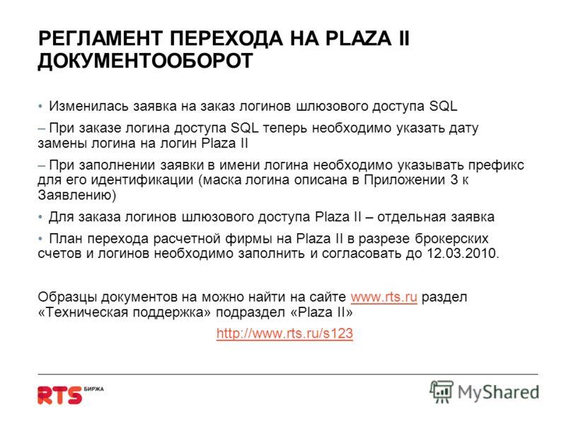 РЕГЛАМЕНТ ПЕРЕХОДА НА PLAZA II ДОКУМЕНТООБОРОТ Изменилась заявка на заказ логинов шлюзового доступа SQL –При заказе логина доступа SQL теперь необходимо указать дату замены логина на логин Plaza II –При заполнении заявки в имени логина необходимо ука