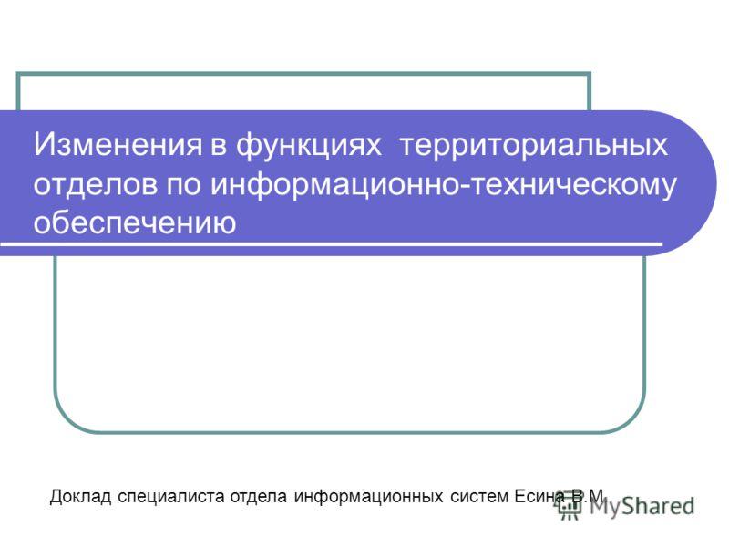 Изменения в функциях территориальных отделов по информационно-техническому обеспечению Доклад специалиста отдела информационных систем Есина В.М.