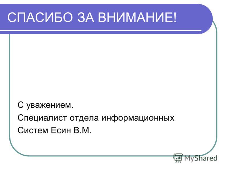 СПАСИБО ЗА ВНИМАНИЕ! С уважением. Специалист отдела информационных Систем Есин В.М.