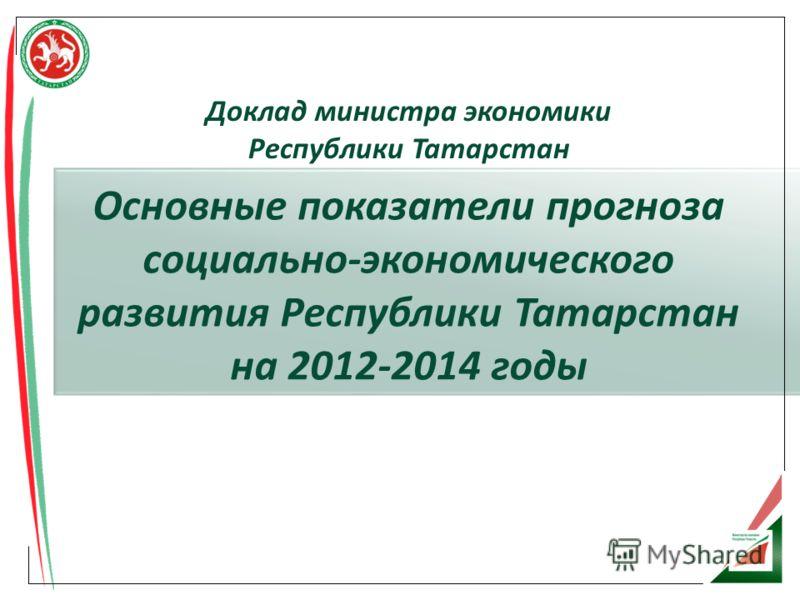 Основные показатели прогноза социально-экономического развития Республики Татарстан на 2012-2014 годы Доклад министра экономики Республики Татарстан