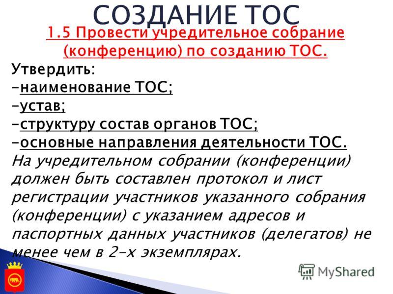 1.5 Провести учредительное собрание (конференцию) по созданию ТОС. Утвердить: -наименование ТОС; -устав; -структуру состав органов ТОС; -основные направления деятельности ТОС. На учредительном собрании (конференции) должен быть составлен протокол и л