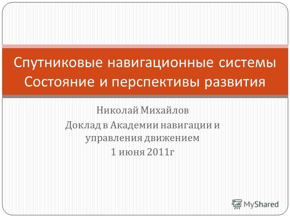 Николай Михайлов Доклад в Академии навигации и управления движением 1 июня 2011 г Спутниковые навигационные системы Состояние и перспективы развития