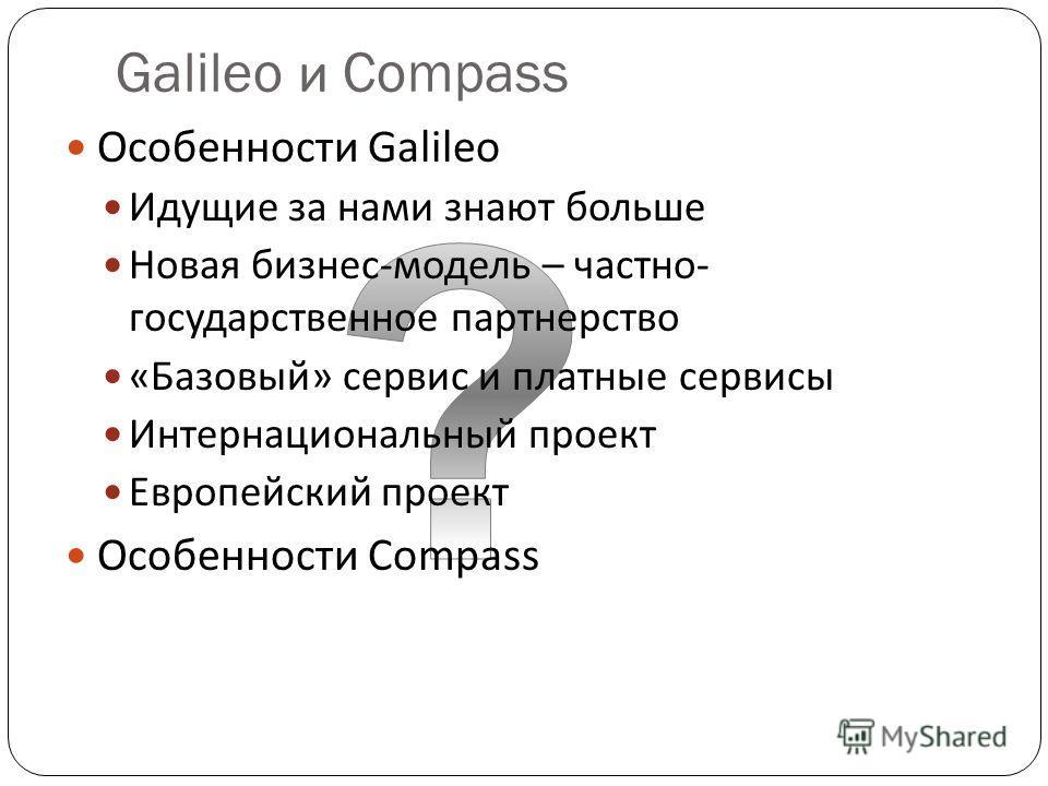 Galileo и Compass Особенности Galileo Идущие за нами знают больше Новая бизнес-модель – частно- государственное партнерство «Базовый» сервис и платные сервисы Интернациональный проект Европейский проект Особенности Compass