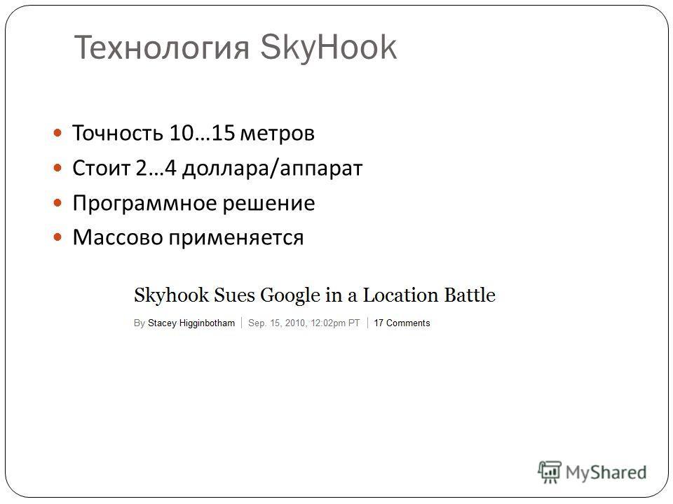Технология SkyHook Точность 10…15 метров Стоит 2…4 доллара/аппарат Программное решение Массово применяется