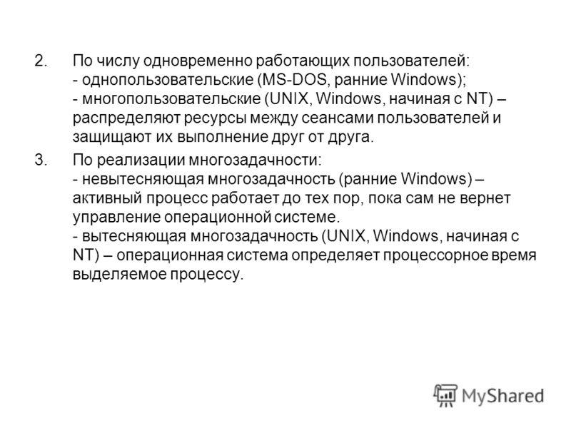 2.По числу одновременно работающих пользователей: - однопользовательские (MS-DOS, ранние Windows); - многопользовательские (UNIX, Windows, начиная с NT) – распределяют ресурсы между сеансами пользователей и защищают их выполнение друг от друга. 3.По