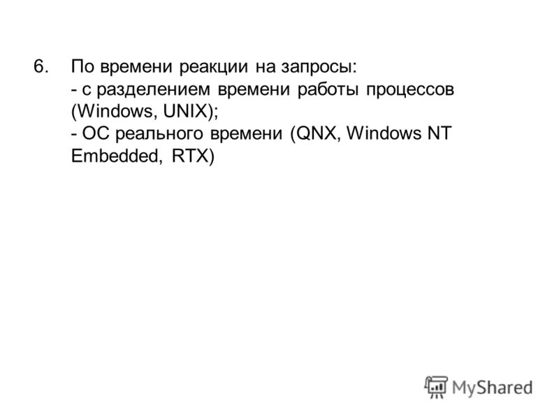 6.По времени реакции на запросы: - с разделением времени работы процессов (Windows, UNIX); - ОС реального времени (QNX, Windows NT Embedded, RTX)