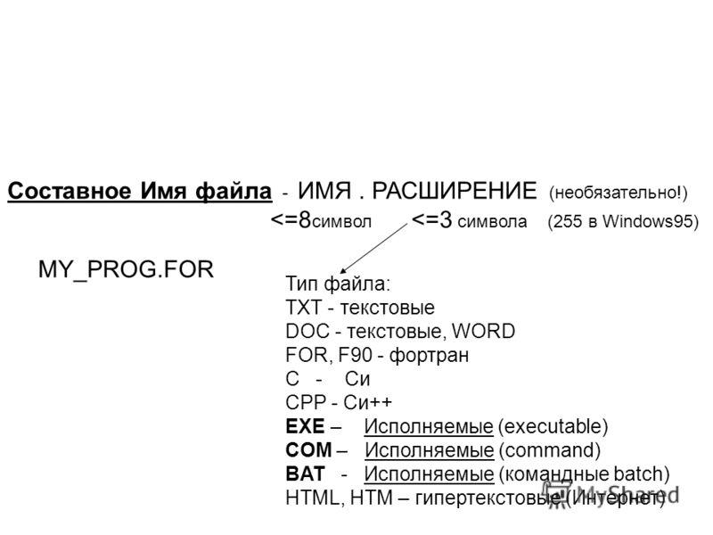 Тип файла: TXT - текстовые DOC - текстовые, WORD FOR, F90 - фортран C - Си CPP - Си++ EXE – Исполняемые (executable) COM – Исполняемые (command) BAT - Исполняемые (командные batch) HTML, HTM – гипертекстовые (Интернет) Cоставное Имя файла - ИМЯ. РАСШ