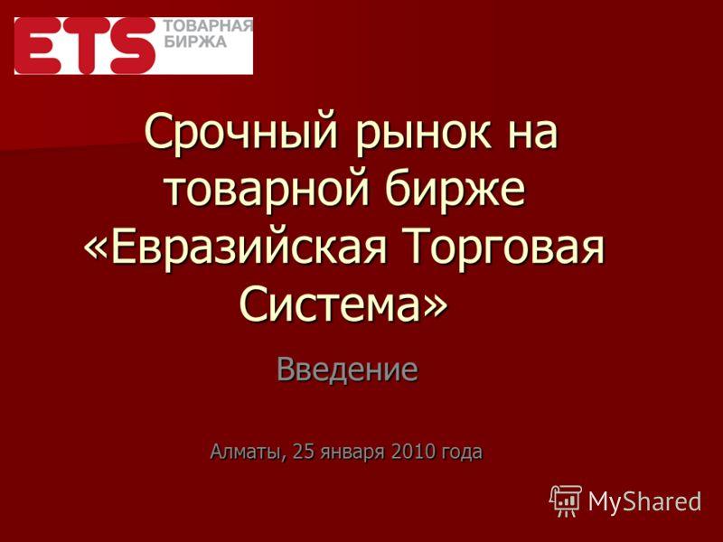 Срочный рынок на товарной бирже «Евразийская Торговая Система» Срочный рынок на товарной бирже «Евразийская Торговая Система» Введение Алматы, 25 января 2010 года