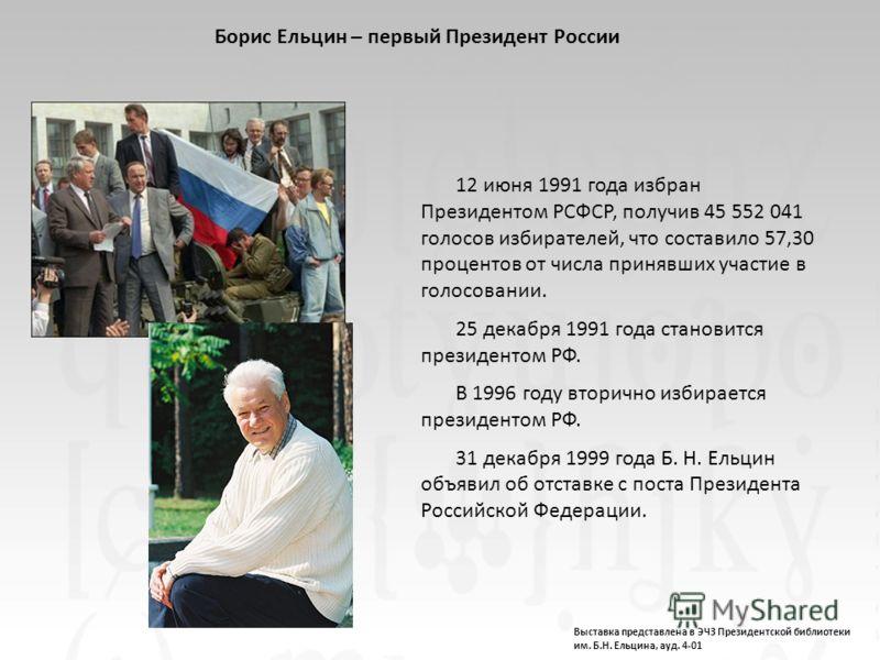 12 июня 1991 года избран Президентом РСФСР, получив 45 552 041 голосов избирателей, что составило 57,30 процентов от числа принявших участие в голосовании. 25 декабря 1991 года становится президентом РФ. В 1996 году вторично избирается президентом РФ