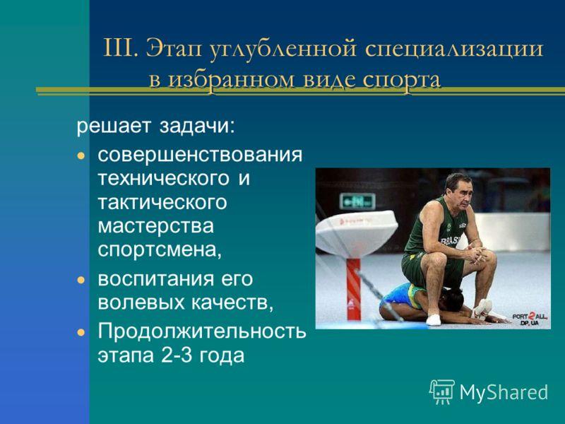 III. Этап углубленной специализации в избранном виде спорта решает задачи: совершенствования технического и тактического мастерства спортсмена, воспитания его волевых качеств, Продолжительность этапа 2-3 года
