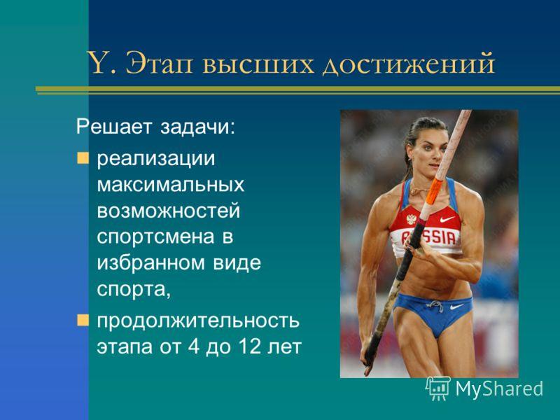 Y. Этап высших достижений Решает задачи: реализации максимальных возможностей спортсмена в избранном виде спорта, продолжительность этапа от 4 до 12 лет