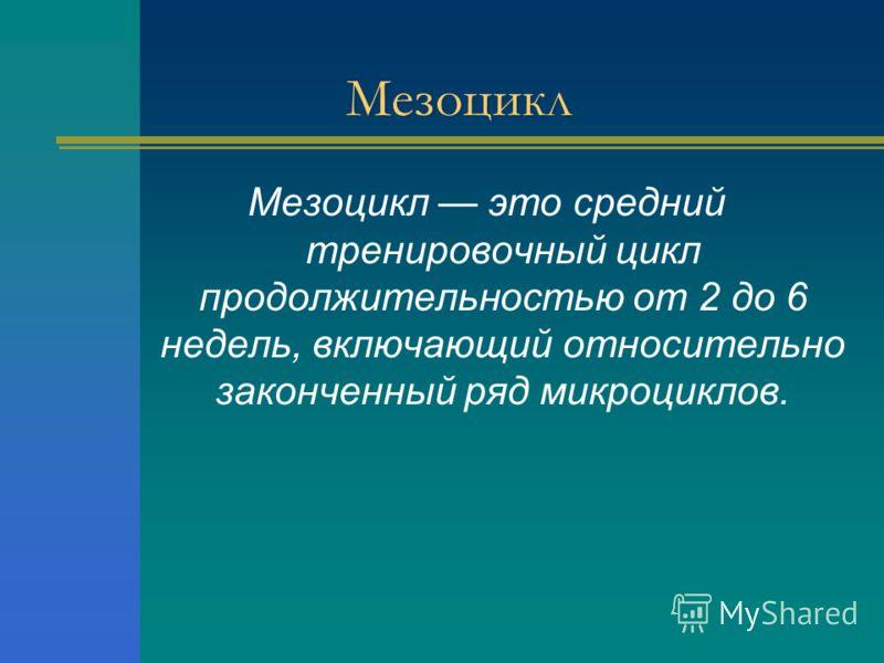 Мезоцикл Мезоцикл это средний тренировочный цикл продолжительностью от 2 до 6 недель, включающий относительно законченный ряд микроциклов.