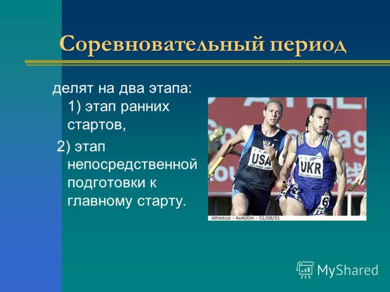 Соревновательный период делят на два этапа: 1) этап ранних стартов, 2) этап непосредственной подготовки к главному старту.