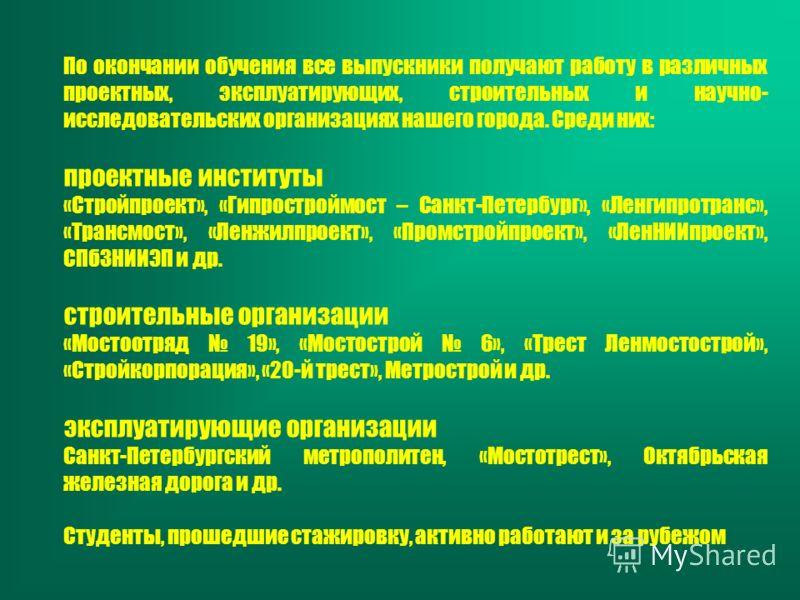По окончании обучения все выпускники получают работу в различных проектных, эксплуатирующих, строительных и научно- исследовательских организациях нашего города. Среди них: проектные институты «Стройпроект», «Гипростроймост – Санкт-Петербург», «Ленги
