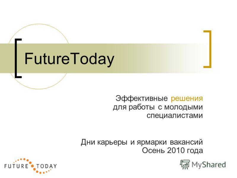 Эффективные решения для работы с молодыми специалистами Дни карьеры и ярмарки вакансий Осень 2010 года FutureToday