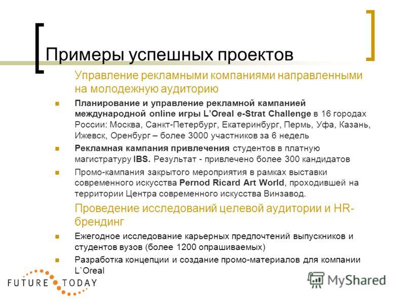 Примеры успешных проектов Управление рекламными компаниями направленными на молодежную аудиторию Планирование и управление рекламной кампанией международной online игры LOreal e-Strat Challenge в 16 городах России: Москва, Санкт-Петербург, Екатеринбу