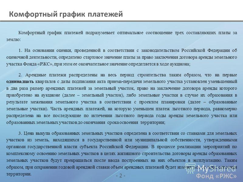 Фонд «РЖС» - 2 - Комфортный график платежей Комфортный график платежей подразумевает оптимальное соотношение трех составляющих платы за землю: 1. На основании оценки, проведенной в соответствии с законодательством Российской Федерации об оценочной де