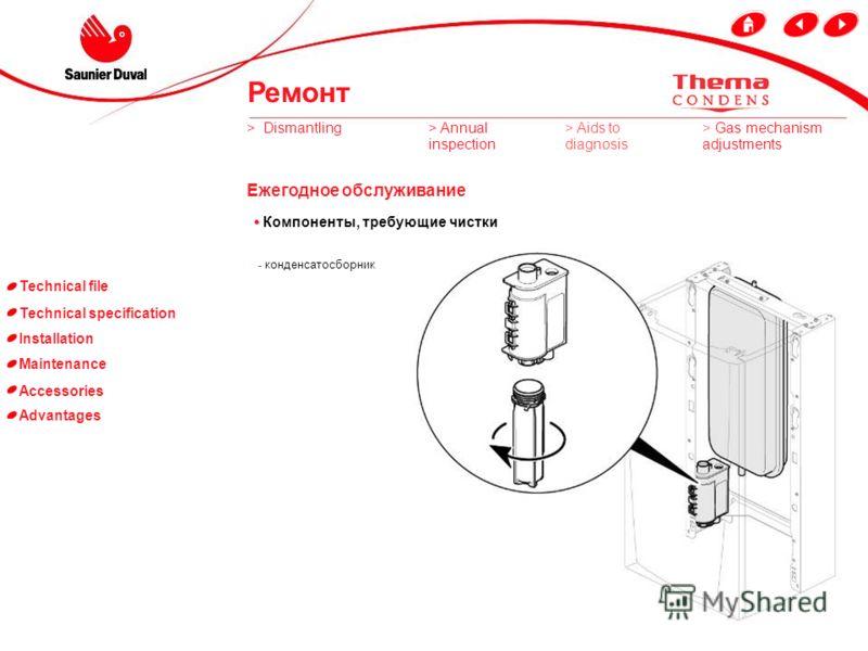Technical file Technical specification Installation Maintenance Accessories Advantages Компоненты, требующие чистки - Разборный фильтр отопления - фильтр холодной воды - горелка - теплообменник - вентилятор фильтр холодной воды разборный фильтр отопл