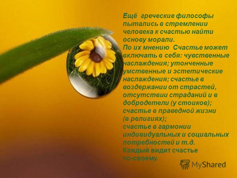 Ещё греческие философы пытались в стремлении человека к счастью найти основу морали. По их мнению Счастье может включать в себя: чувственные наслаждения; утонченные умственные и эстетические наслаждения; счастье в воздержании от страстей, отсутствии