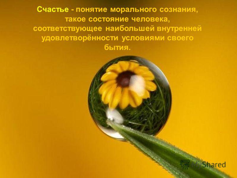 Счастье - понятие морального сознания, такое состояние человека, соответствующее наибольшей внутренней удовлетворённости условиями своего бытия.