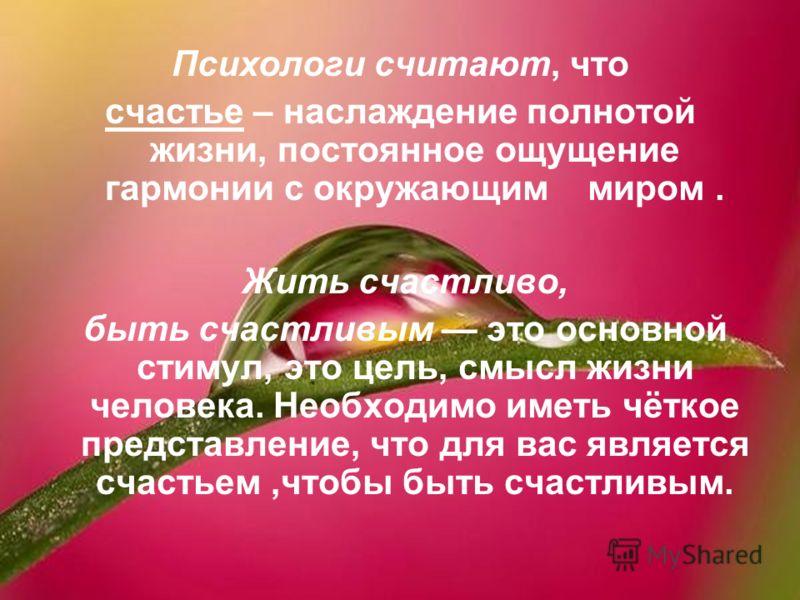 Психологи считают, что счастье – наслаждение полнотой жизни, постоянное ощущение гармонии с окружающим миром. Жить счастливо, быть счастливым это основной стимул, это цель, смысл жизни человека. Необходимо иметь чёткое представление, что для вас явля