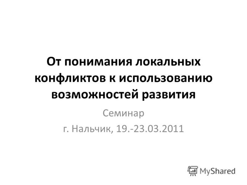 От понимания локальных конфликтов к использованию возможностей развития Cеминар г. Нальчик, 19.-23.03.2011