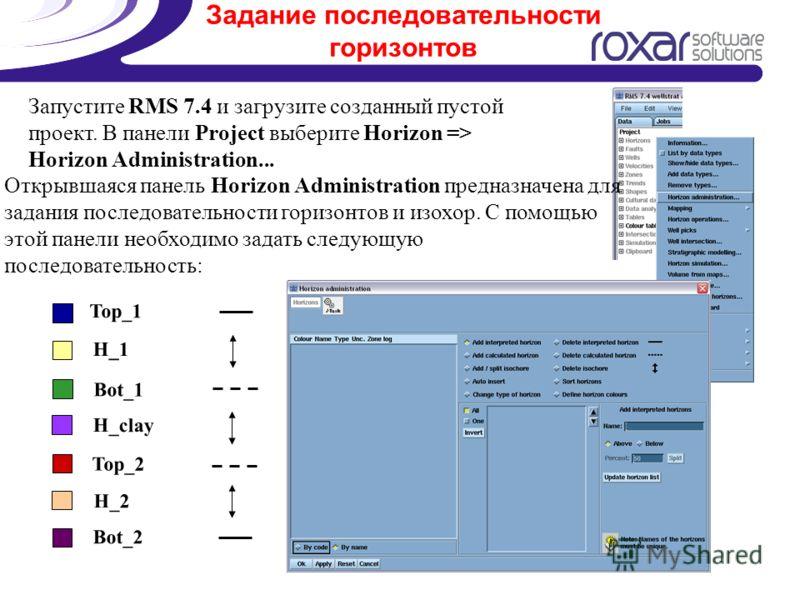 Задание последовательности горизонтов Запустите RMS 7.4 и загрузите созданный пустой проект. В панели Project выберите Horizon => Horizon Administration... Открывшаяся панель Horizon Administration предназначена для задания последовательности горизон