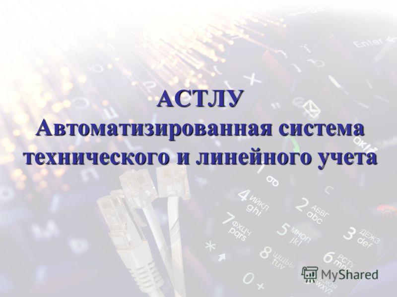 АСТЛУ Автоматизированная система технического и линейного учета