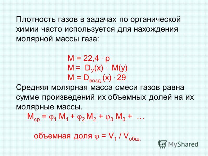 Плотность газов в задачах по органической химии часто используется для нахождения молярной массы газа: М = 22,4. ρ М = D У (х). М(у) М = D возд. (х). 29 Средняя молярная масса смеси газов равна сумме произведений их объемных долей на их молярные масс
