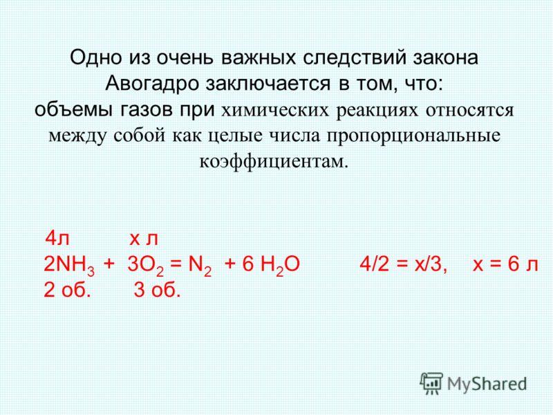 Одно из очень важных следствий закона Авогадро заключается в том, что: объемы газов при химических реакциях относятся между собой как целые числа пропорциональные коэффициентам. 4л х л 2NH 3 + 3O 2 = N 2 + 6 H 2 O 4/2 = x/3, х = 6 л 2 об. 3 об.