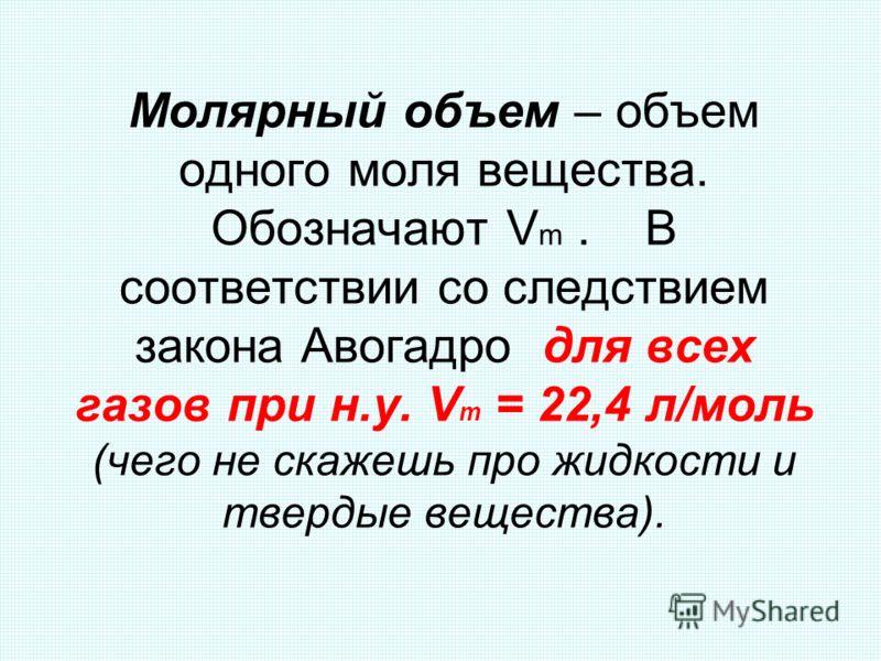 Молярный объем – объем одного моля вещества. Обозначают V m. В соответствии со следствием закона Авогадро для всех газов при н.у. V m = 22,4 л/моль (чего не скажешь про жидкости и твердые вещества).