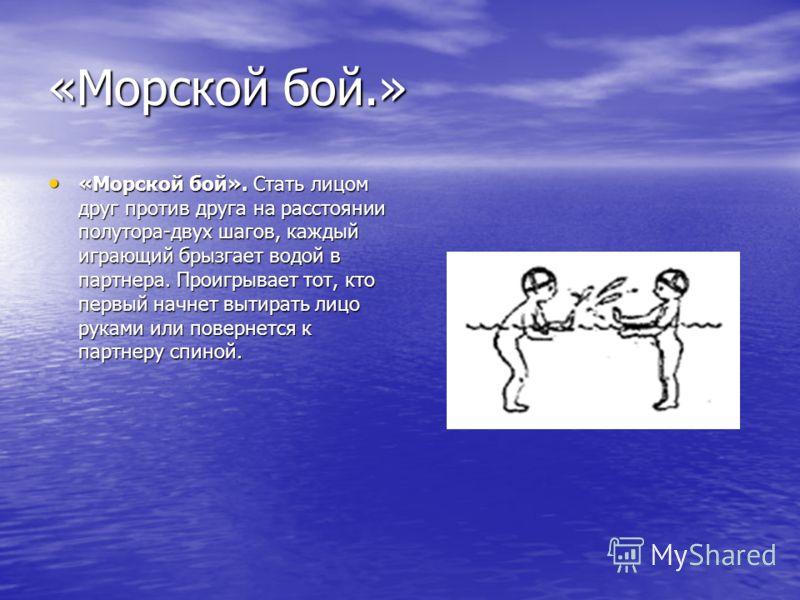 «Морской бой.» «Морской бой». Стать лицом друг против друга на расстоянии полутора-двух шагов, каждый играющий брызгает водой в партнера. Проигрывает тот, кто первый начнет вытирать лицо руками или повернется к партнеру спиной. «Морской бой». Стать л