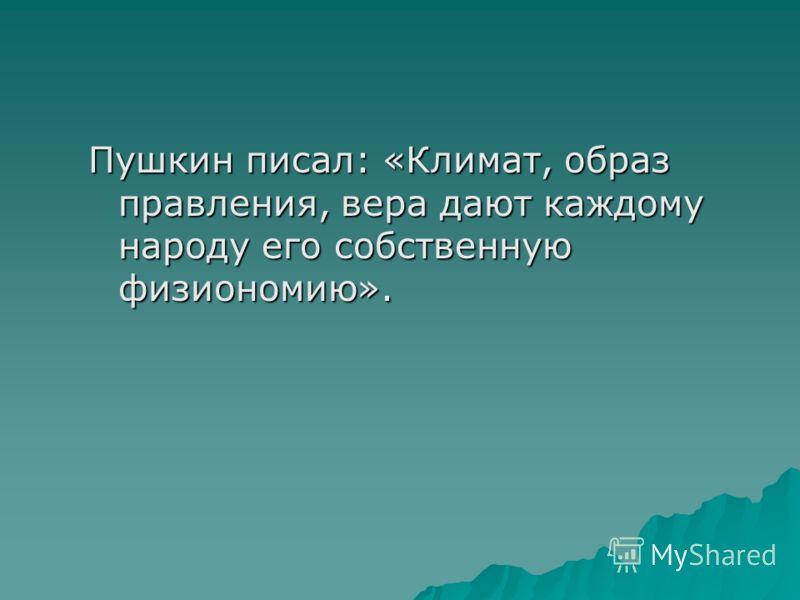Пушкин писал: «Климат, образ правления, вера дают каждому народу его собственную физиономию».