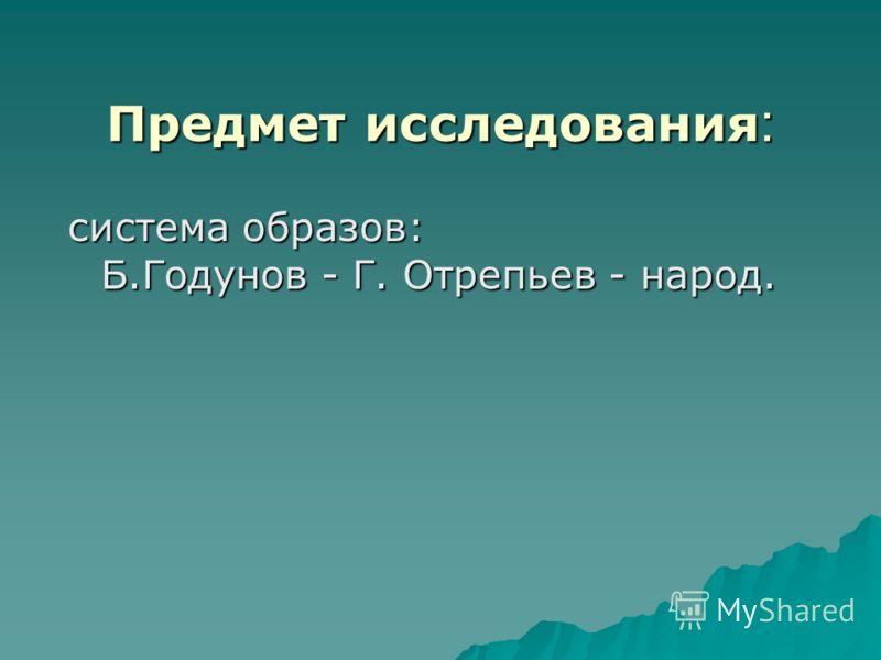 Предмет исследования: система образов: Б.Годунов - Г. Отрепьев - народ.