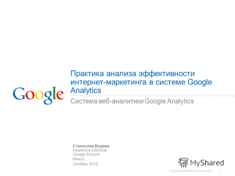 Google Confidential and Proprietary 1 Практика анализа эффективности интернет-маркетинга в системе Google Analytics Система веб-аналитики Google Analytics Станислав Видяев Аналитик AdWords Google Россия Минск, Октябрь 2010