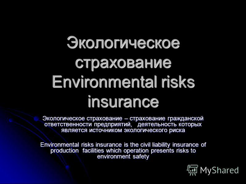 Экологическое страхование Environmental risks insurance Экологическое страхование – страхование гражданской ответственности предприятий, деятельность которых является источником экологического риска Environmental risks insurance is the civil liabilit