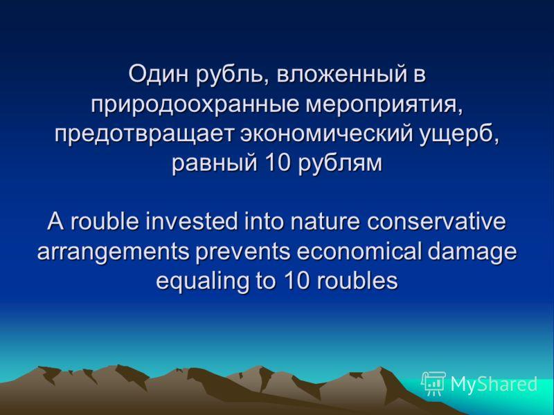 Один рубль, вложенный в природоохранные мероприятия, предотвращает экономический ущерб, равный 10 рублям A rouble invested into nature conservative arrangements prevents economical damage equaling to 10 roubles