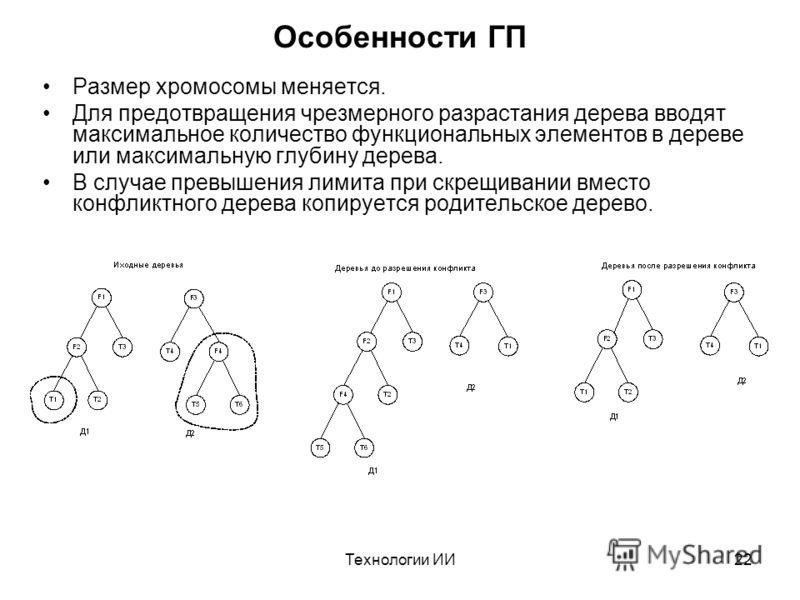 Технологии ИИ22 Особенности ГП Размер хромосомы меняется. Для предотвращения чрезмерного разрастания дерева вводят максимальное количество функциональных элементов в дереве или максимальную глубину дерева. В случае превышения лимита при скрещивании в